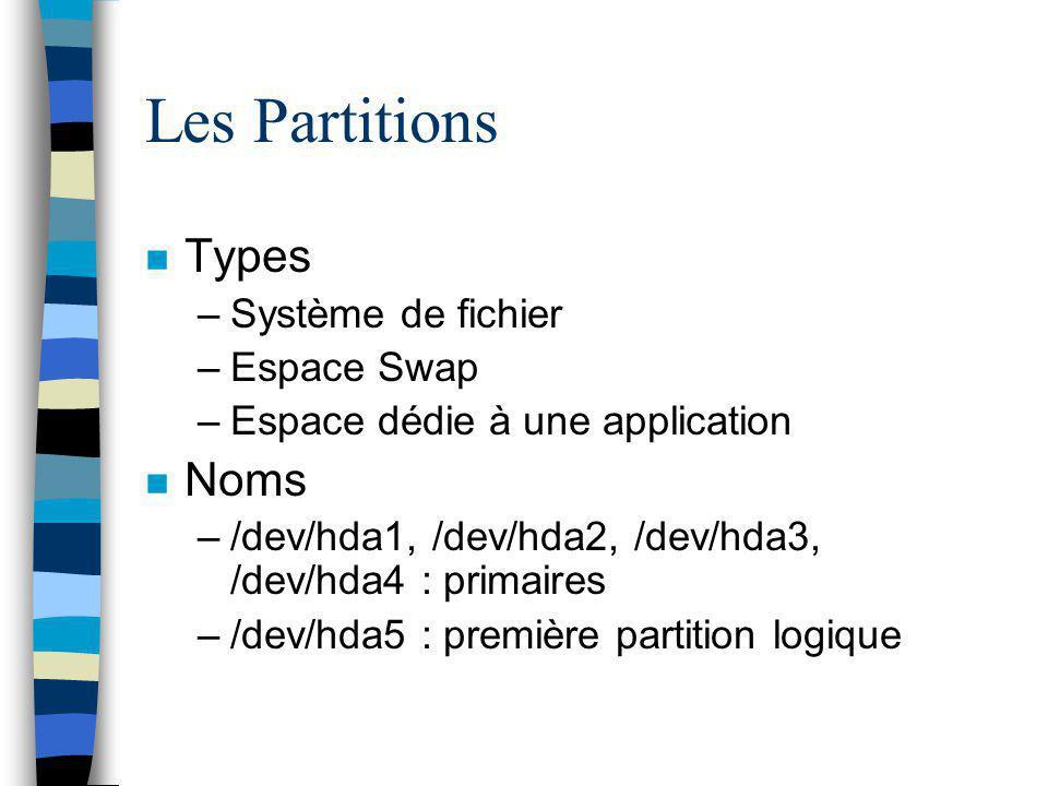 Les Partitions n Types –Système de fichier –Espace Swap –Espace dédie à une application n Noms –/dev/hda1, /dev/hda2, /dev/hda3, /dev/hda4 : primaires