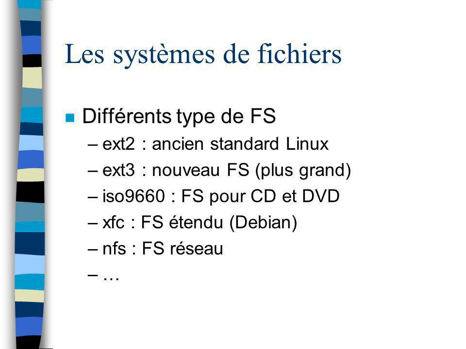 Les systèmes de fichiers n Différents type de FS –ext2 : ancien standard Linux –ext3 : nouveau FS (plus grand) –iso9660 : FS pour CD et DVD –xfc : FS