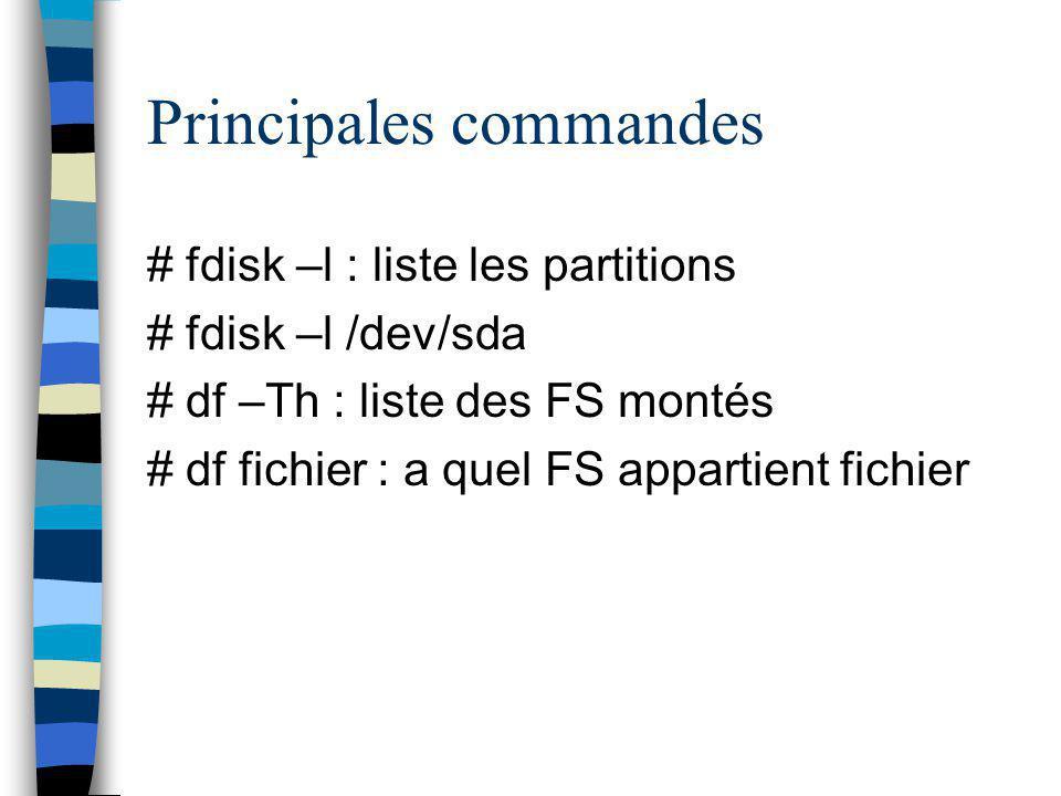 Principales commandes # fdisk –l : liste les partitions # fdisk –l /dev/sda # df –Th : liste des FS montés # df fichier : a quel FS appartient fichier