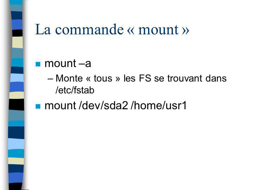 La commande « mount » n mount –a –Monte « tous » les FS se trouvant dans /etc/fstab n mount /dev/sda2 /home/usr1