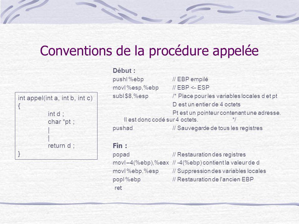Conventions de la procédure appelée Début : pushl %ebp // EBP empilé movl %esp,%ebp// EBP <- ESP subl $8,%esp /* Place pour les variables locales d et