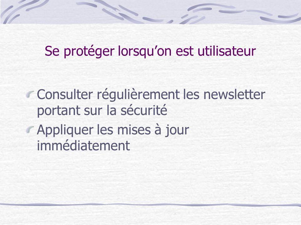 Se protéger lorsqu'on est utilisateur Consulter régulièrement les newsletter portant sur la sécurité Appliquer les mises à jour immédiatement