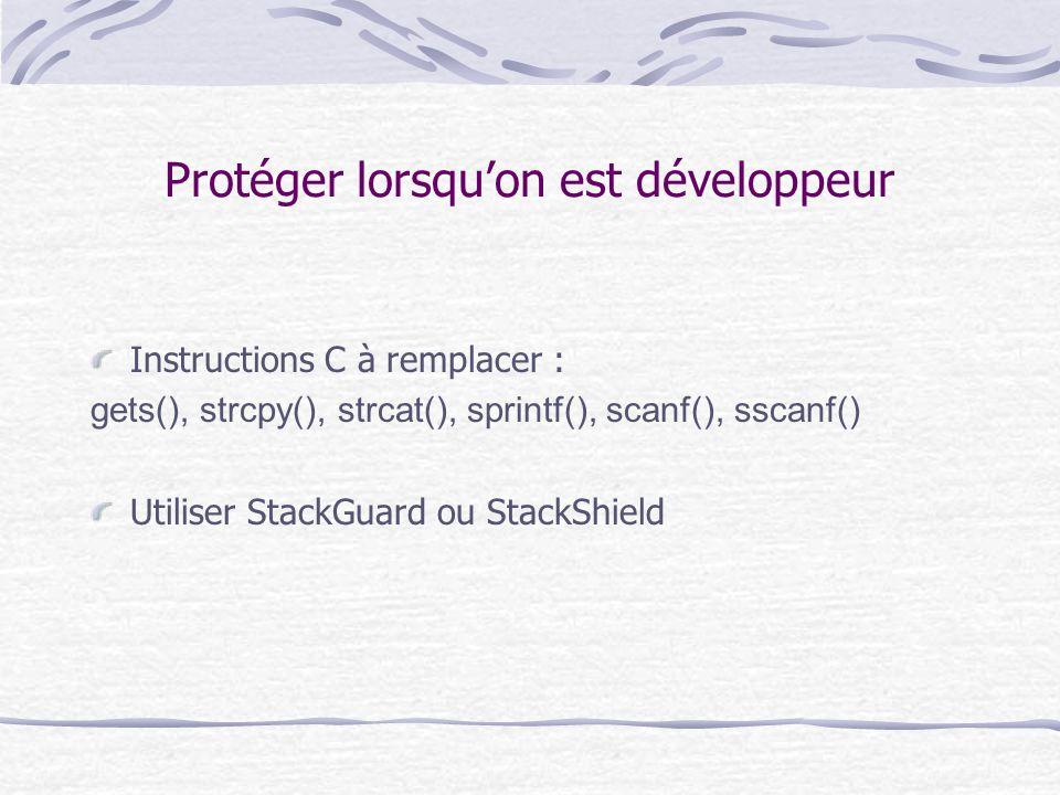 Protéger lorsqu'on est développeur Instructions C à remplacer : gets(), strcpy(), strcat(), sprintf(), scanf(), sscanf() Utiliser StackGuard ou StackS