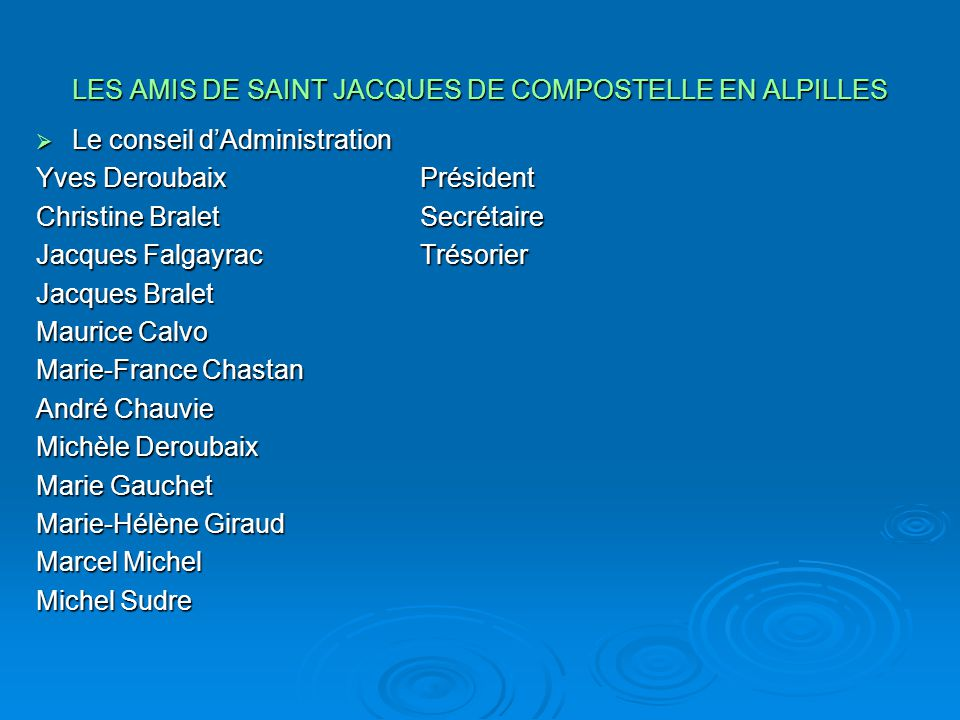 LES AMIS DE SAINT JACQUES DE COMPOSTELLE EN ALPILLES  Le conseil d'Administration Yves DeroubaixPrésident Christine BraletSecrétaire Jacques Falgayra