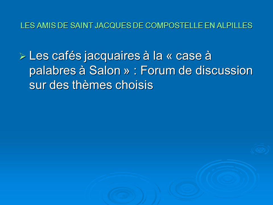 LES AMIS DE SAINT JACQUES DE COMPOSTELLE EN ALPILLES  Les cafés jacquaires à la « case à palabres à Salon » : Forum de discussion sur des thèmes choi