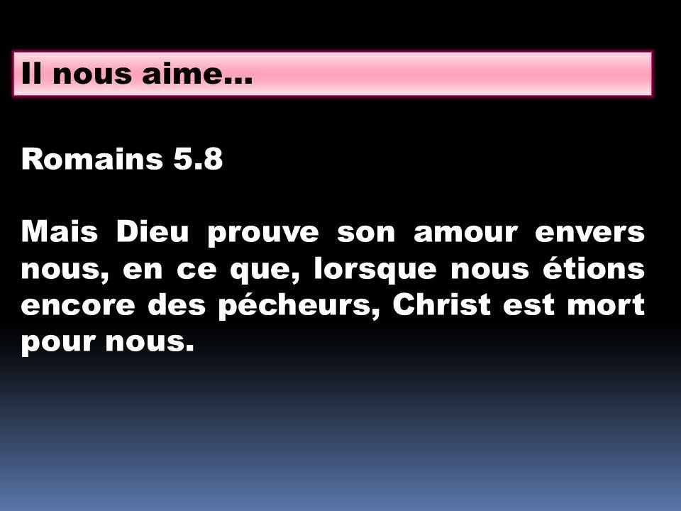 Il nous aime… Romains 5.8 Mais Dieu prouve son amour envers nous, en ce que, lorsque nous étions encore des pécheurs, Christ est mort pour nous.