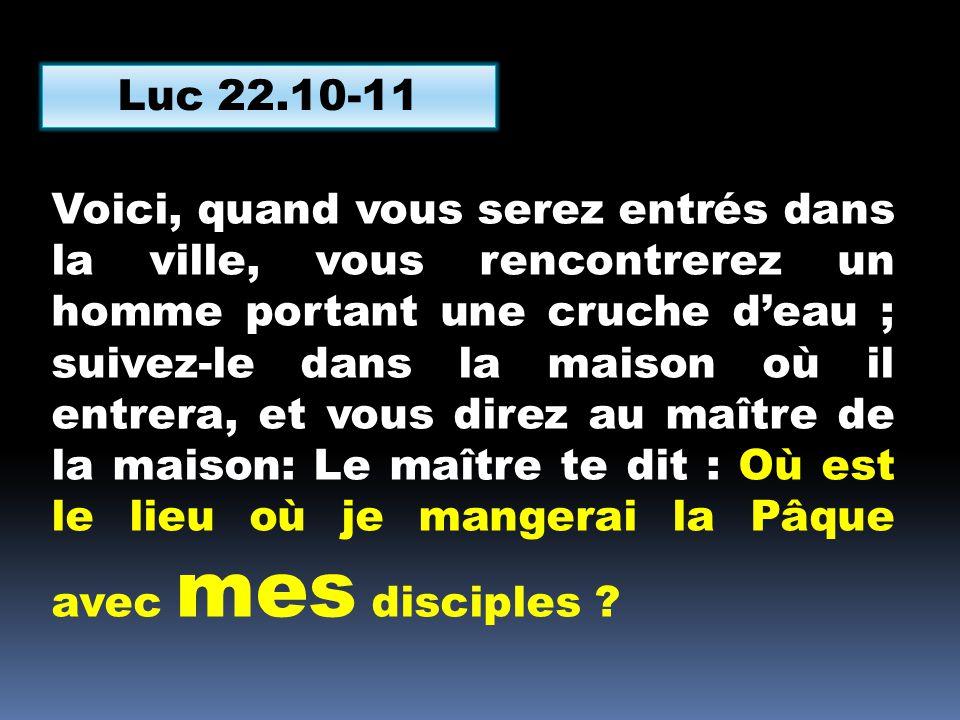 Luc 22.10-11 Voici, quand vous serez entrés dans la ville, vous rencontrerez un homme portant une cruche d'eau ; suivez-le dans la maison où il entrer