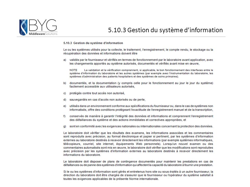 Procédures de validation initiale du fournisseur – Ex: Check list pour la CX au SGL (ajout, modification, suppression…) – Ex: Triple édition pour la CX des instruments Procédures de vérification: laboratoires – EX: TGN (test en grandeur nature) – Ex: vérification de la bonne exécution des règles de validation – Ex: vérification de l'ensemble des interfaces « critiques » lors d'une modification mineure Recommandation: document de l'éditeur qui, en regard d'une mise en place initiale et en fonction de la criticité des évolutions: – S'oblige à des procédures de validation fournisseur – Propose au laboratoire des procédures de vérification 5.10.3 les informations doivent être: