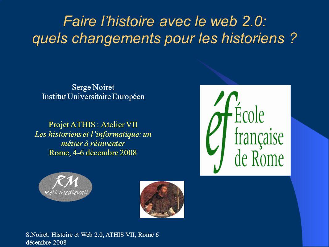 S.Noiret: Histoire et Web 2.0, ATHIS VII, Rome 6 décembre 2008 Faire l'histoire avec le web 2.0: quels changements pour les historiens .