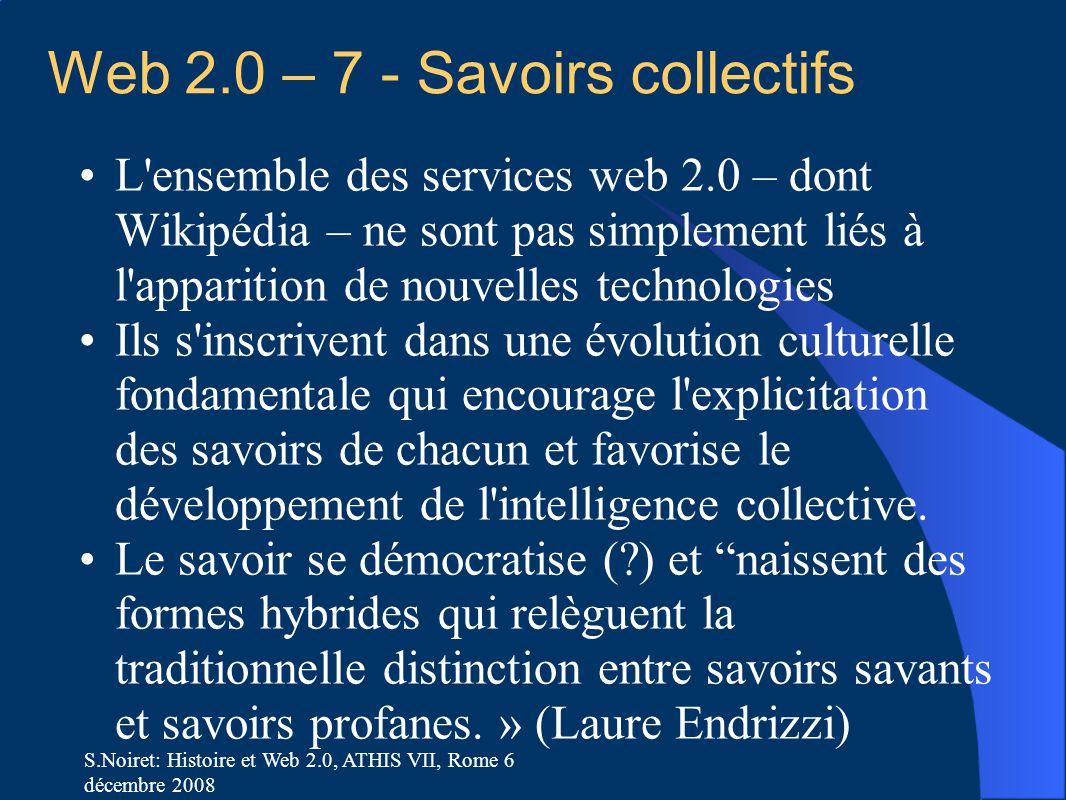 S.Noiret: Histoire et Web 2.0, ATHIS VII, Rome 6 décembre 2008 Web 2.0 – 7 - Savoirs collectifs L'ensemble des services web 2.0 – dont Wikipédia – ne