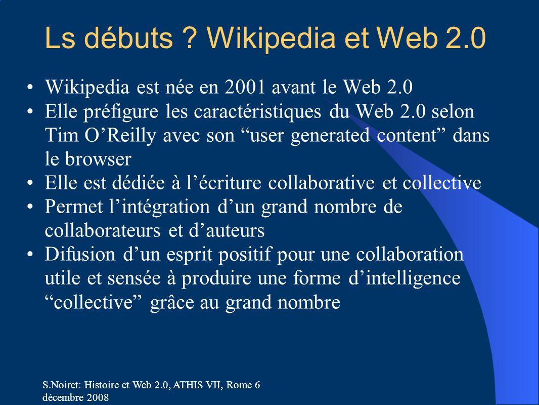 S.Noiret: Histoire et Web 2.0, ATHIS VII, Rome 6 décembre 2008 Ls débuts ? Wikipedia et Web 2.0 Wikipedia est née en 2001 avant le Web 2.0 Elle préfig
