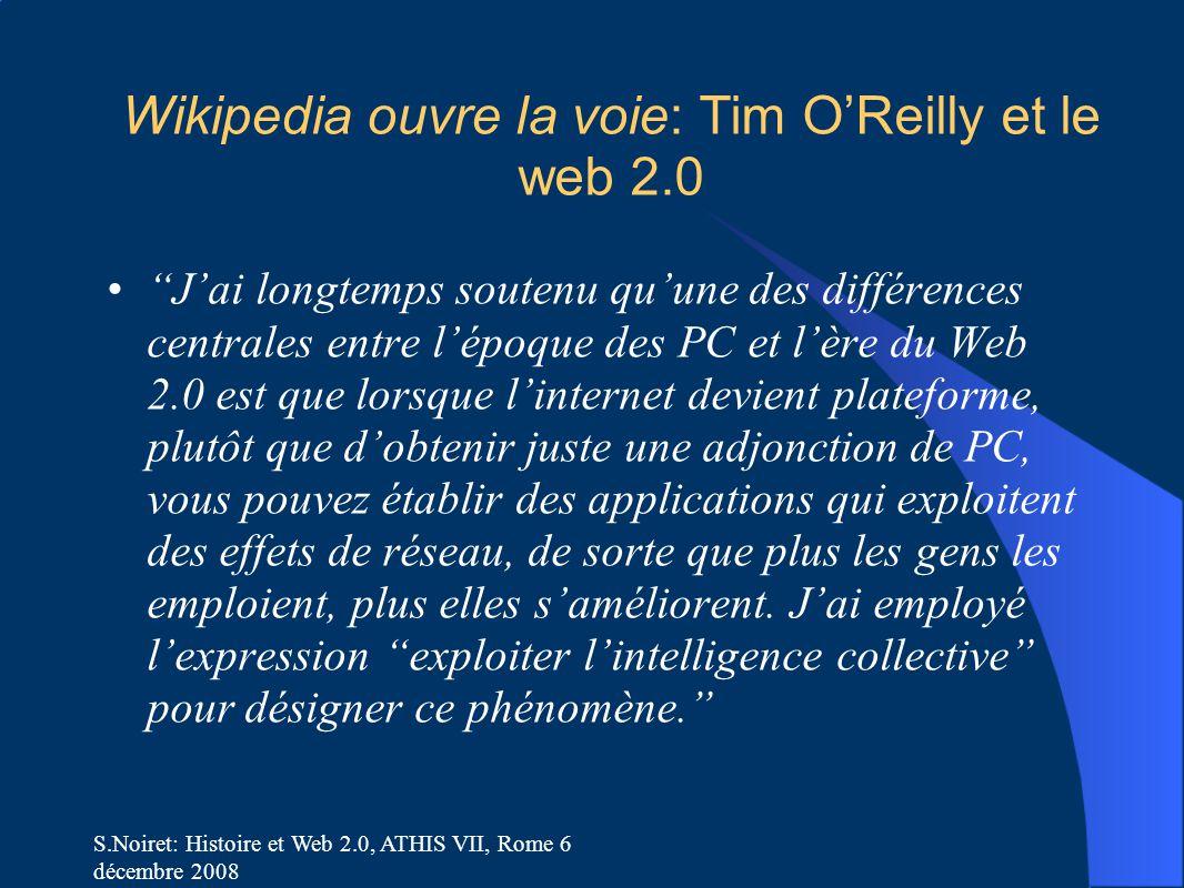 S.Noiret: Histoire et Web 2.0, ATHIS VII, Rome 6 décembre 2008 Wikipedia ouvre la voie: Tim O'Reilly et le web 2.0 J'ai longtemps soutenu qu'une des différences centrales entre l'époque des PC et l'ère du Web 2.0 est que lorsque l'internet devient plateforme, plutôt que d'obtenir juste une adjonction de PC, vous pouvez établir des applications qui exploitent des effets de réseau, de sorte que plus les gens les emploient, plus elles s'améliorent.