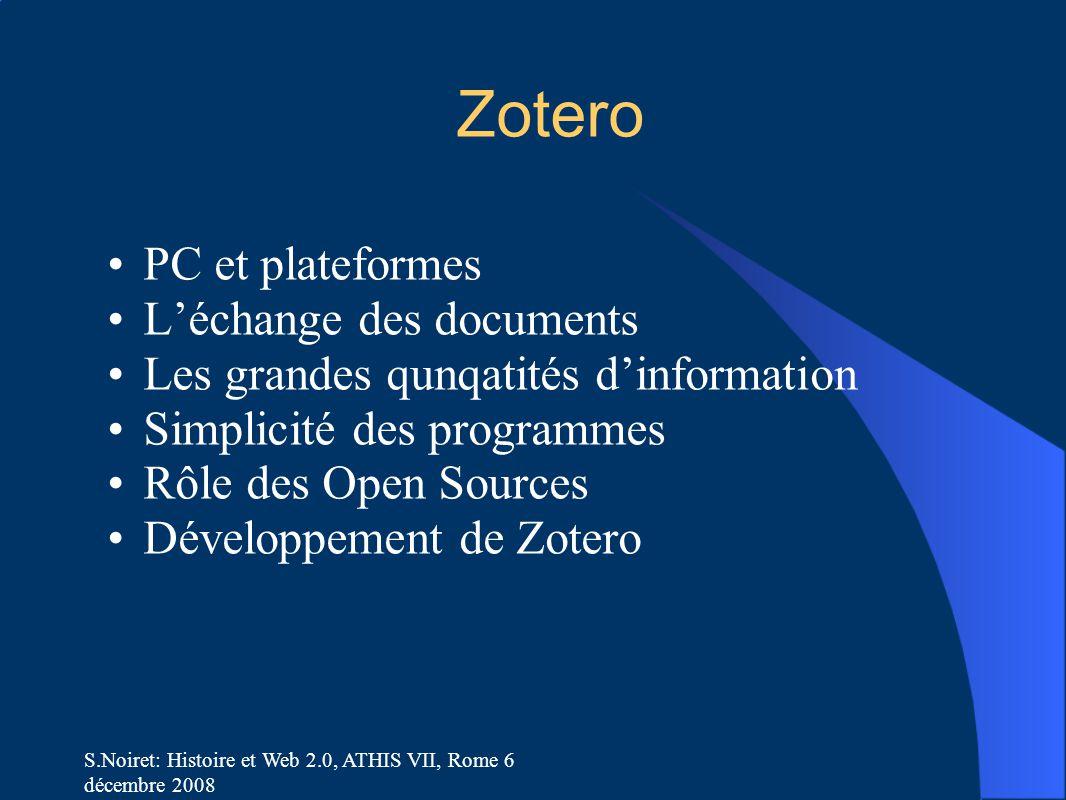 S.Noiret: Histoire et Web 2.0, ATHIS VII, Rome 6 décembre 2008 Zotero PC et plateformes L'échange des documents Les grandes qunqatités d'information Simplicité des programmes Rôle des Open Sources Développement de Zotero