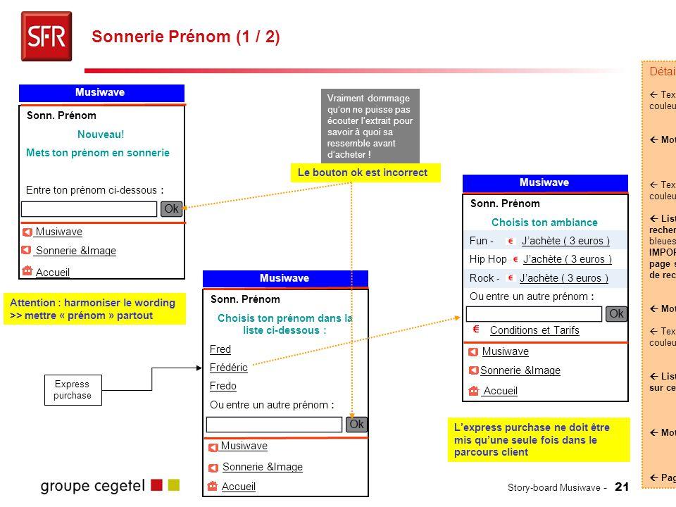 Story-board Musiwave - 21 Sonnerie Prénom (1 / 2) Détails :  Texte (#FFFFFF) sur fond de couleur (#008284)  Moteur de recherche  Texte (#FFFFFF) sur fond de couleur (#008284)  Liste des résultats à la recherche de prénoms [Puces bleues] IMPORTANT: Ne pas afficher cette page si il n'y a qu'un seul résultat de recherche.