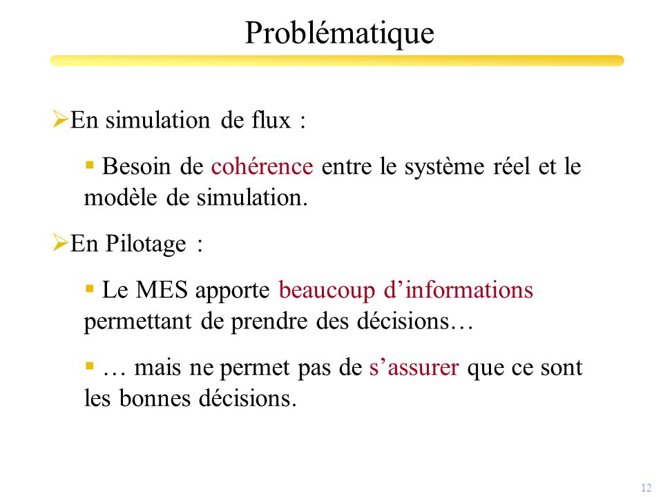 12 Problématique  En simulation de flux :  Besoin de cohérence entre le système réel et le modèle de simulation.  En Pilotage :  Le MES apporte be