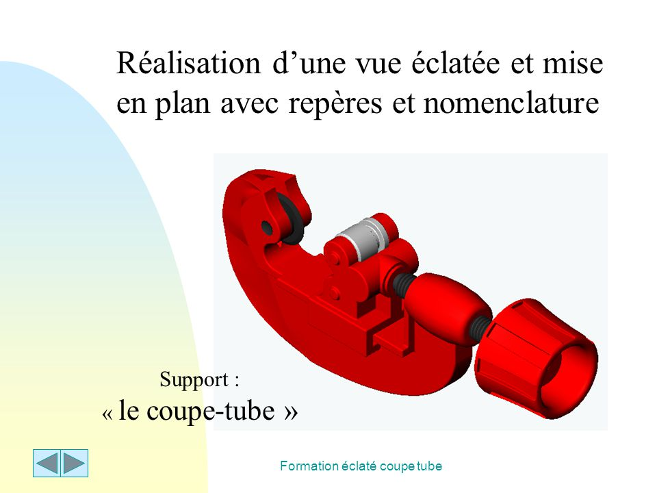 Formation éclaté coupe tube Réalisation d'une vue éclatée et mise en plan avec repères et nomenclature Support : « le coupe-tube »