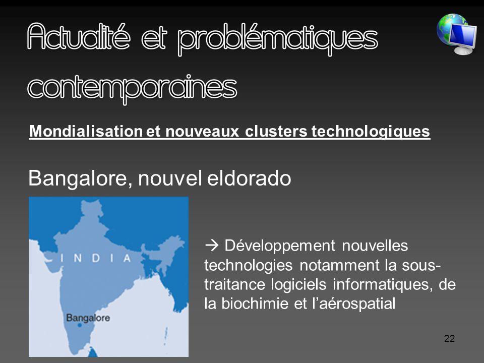 22 Mondialisation et nouveaux clusters technologiques Bangalore, nouvel eldorado  Développement nouvelles technologies notamment la sous- traitance logiciels informatiques, de la biochimie et l'aérospatial