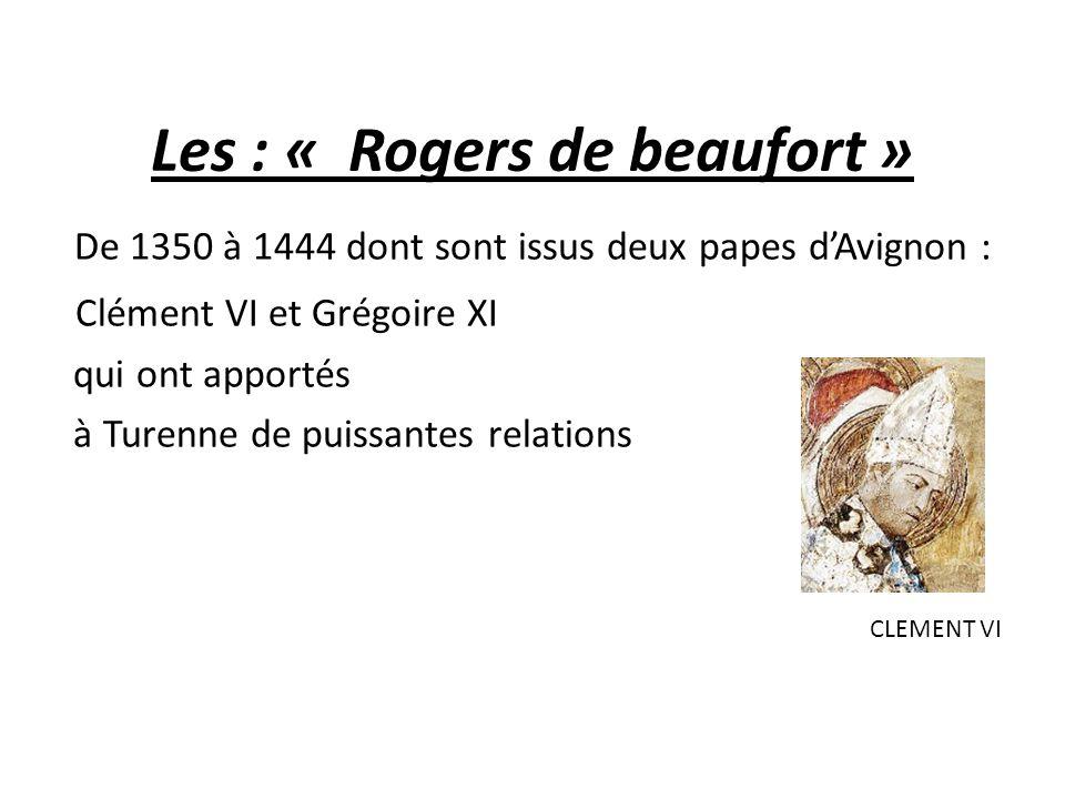 Les : « Rogers de beaufort » De 1350 à 1444 dont sont issus deux papes d'Avignon : Clément VI et Grégoire XI qui ont apportés à Turenne de puissantes