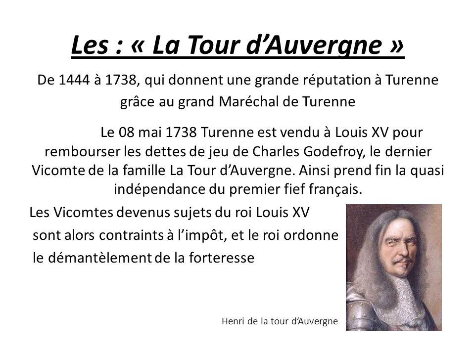 Les : « La Tour d'Auvergne » De 1444 à 1738, qui donnent une grande réputation à Turenne grâce au grand Maréchal de Turenne Le 08 mai 1738 Turenne est