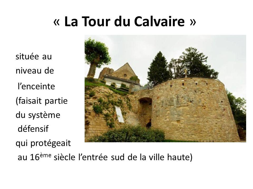 « La Tour du Calvaire » située au niveau de l'enceinte (faisait partie du système défensif qui protégeait au 16 ème siècle l'entrée sud de la ville ha