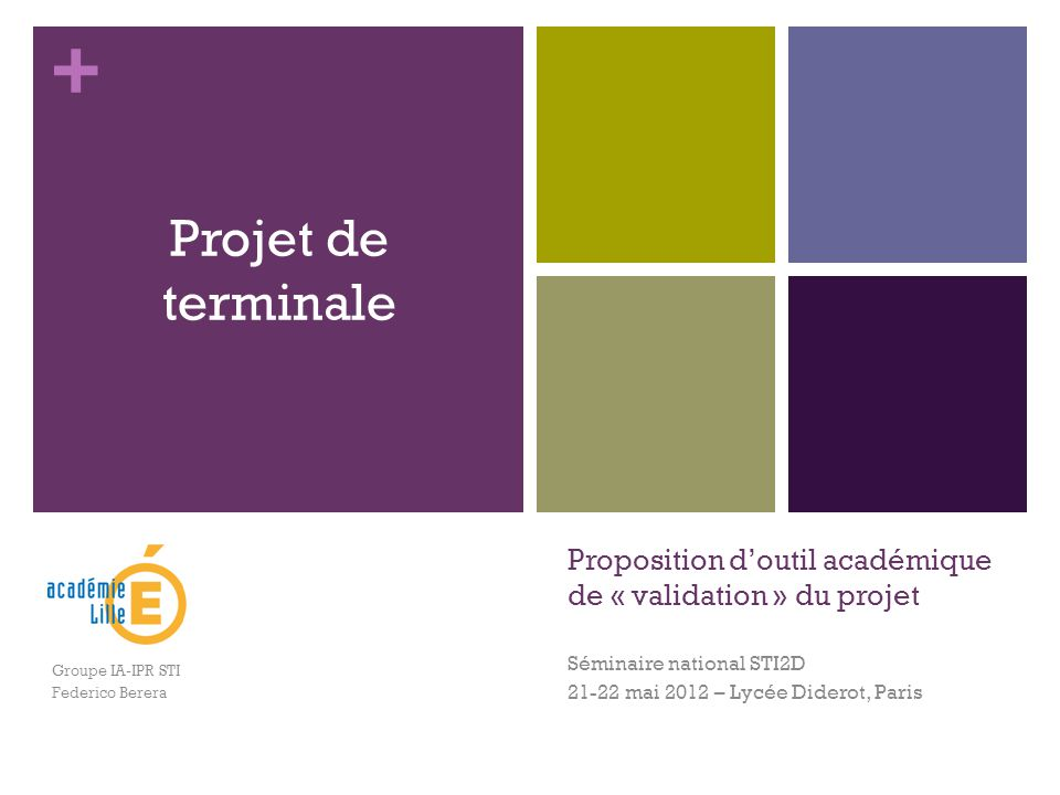 + Proposition d'outil académique de « validation » du projet Séminaire national STI2D 21-22 mai 2012 – Lycée Diderot, Paris Projet de terminale Groupe IA-IPR STI Federico Berera