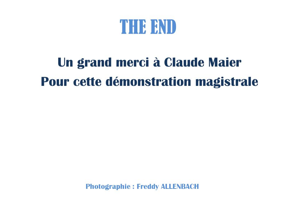 THE END Un grand merci à Claude Maier Pour cette démonstration magistrale Photographie : Freddy ALLENBACH