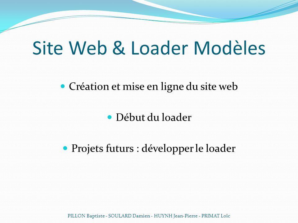 Site Web & Loader Modèles Création et mise en ligne du site web Début du loader Projets futurs : développer le loader PILLON Baptiste - SOULARD Damien - HUYNH Jean-Pierre - PRIMAT Loïc