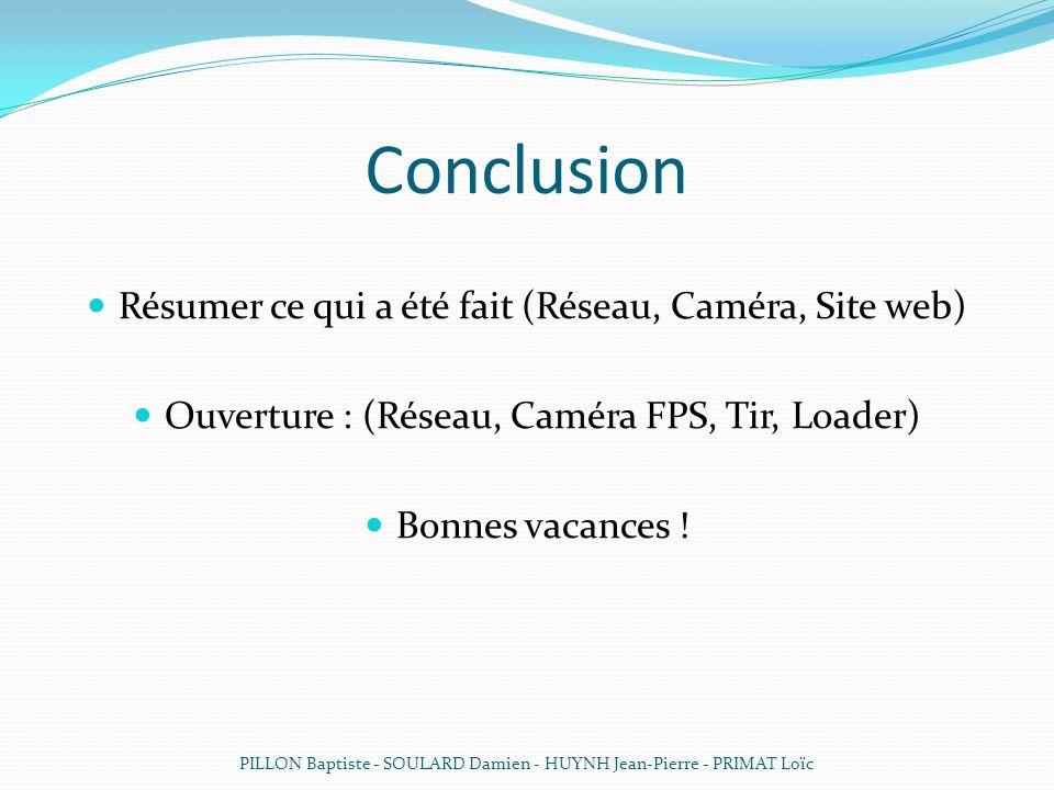 Conclusion Résumer ce qui a été fait (Réseau, Caméra, Site web) Ouverture : (Réseau, Caméra FPS, Tir, Loader) Bonnes vacances .