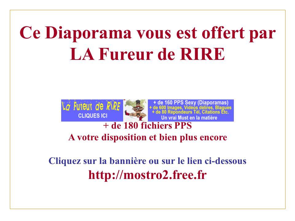 Ce Diaporama vous est offert par LA Fureur de RIRE + de 180 fichiers PPS A votre disposition et bien plus encore Cliquez sur la bannière ou sur le lien ci-dessous http://mostro2.free.fr