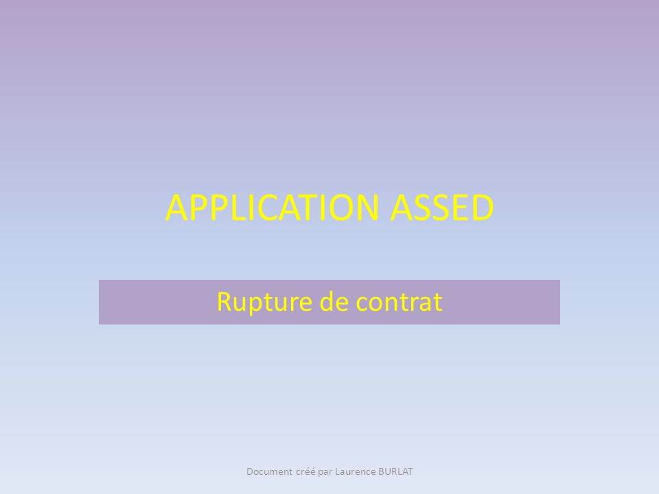 APPLICATION ASSED Rupture de contrat Document créé par Laurence BURLAT