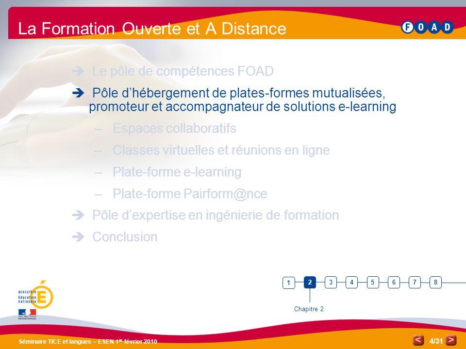 /31 Séminaire TICE et langues – ESEN 1 er février 2010 4 La Formation Ouverte et A Distance  Le pôle de compétences FOAD  Pôle d'hébergement de plates-formes mutualisées, promoteur et accompagnateur de solutions e-learning – Espaces collaboratifs – Classes virtuelles et réunions en ligne – Plate-forme e-learning – Plate-forme Pairform@nce  Pôle d'expertise en ingénierie de formation  Conclusion Chapitre 2 1 3456782