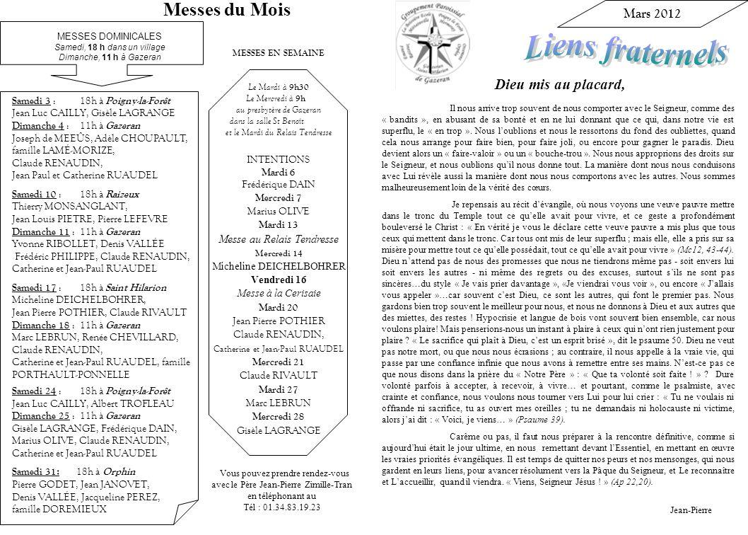 Vous pouvez prendre rendez-vous avec le Père Jean-Pierre Zimille-Tran en téléphonant au Tél : 01.34.83.19.23 MESSES EN SEMAINE Le Mardi à 9h30 Le Mercredi à 9h au presbytère de Gazeran dans la salle St Benoît et le Mardi du Relais Tendresse INTENTIONS Mardi 6 Frédérique DAIN Mercredi 7 Marius OLIVE Mardi 13 Messe au Relais Tendresse Mercredi 14 Micheline DEICHELBOHRER Vendredi 16 Messe à la Cerisaie Mardi 20 Jean Pierre POTHIER Claude RENAUDIN, Catherine et Jean-Paul RUAUDEL Mercredi 21 Claude RIVAULT Mardi 27 Marc LEBRUN Mercredi 28 Gisèle LAGRANGE Mars 2012 Dieu mis au placard, Il nous arrive trop souvent de nous comporter avec le Seigneur, comme des « bandits », en abusant de sa bonté et en ne lui donnant que ce qui, dans notre vie est superflu, le « en trop ».