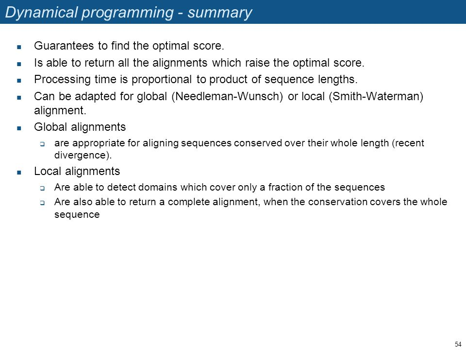 Dynamical programming - summary Guarantees to find the optimal score. Is able to return all the alignments which raise the optimal score. Processing t