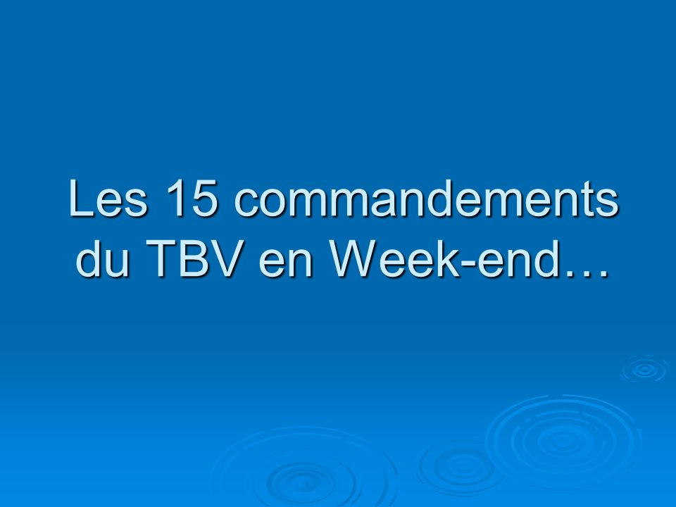 Les 15 commandements du TBV en Week-end…
