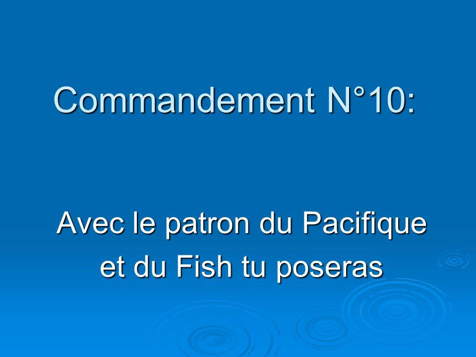 Commandement N°10: Avec le patron du Pacifique et du Fish tu poseras