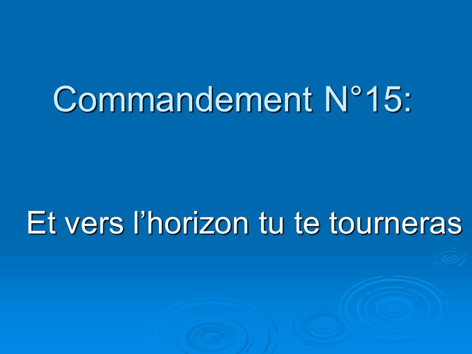 Commandement N°15: Et vers l'horizon tu te tourneras