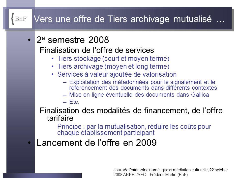 Journée Patrimoine numérique et médiation culturelle, 22 octobre 2008 ARPEL/AEC – Frédéric Martin (BnF) Vers une offre de Tiers archivage mutualisé …