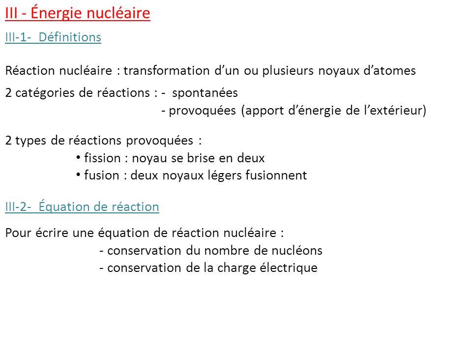 Réaction nucléaire : transformation d'un ou plusieurs noyaux d'atomes III - Énergie nucléaire Pour écrire une équation de réaction nucléaire : - conservation du nombre de nucléons - conservation de la charge électrique 2 catégories de réactions : - spontanées 2 catégories de réactions : - provoquées (apport d'énergie de l'extérieur) 2 types de réactions provoquées : fission : noyau se brise en deux fusion : deux noyaux légers fusionnent III-1- Définitions III-2- Équation de réaction