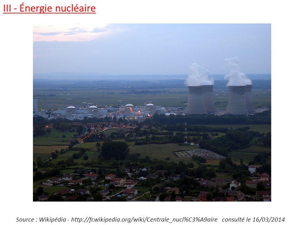 III - Énergie nucléaire Source : Wikipédia - http://fr.wikipedia.org/wiki/Centrale_nucl%C3%A9aire consulté le 16/03/2014