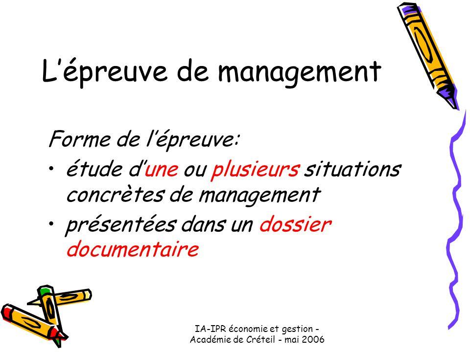 IA-IPR économie et gestion - Académie de Créteil - mai 2006 L'épreuve de management Forme de l'épreuve: étude d'une ou plusieurs situations concrètes de management présentées dans un dossier documentaire