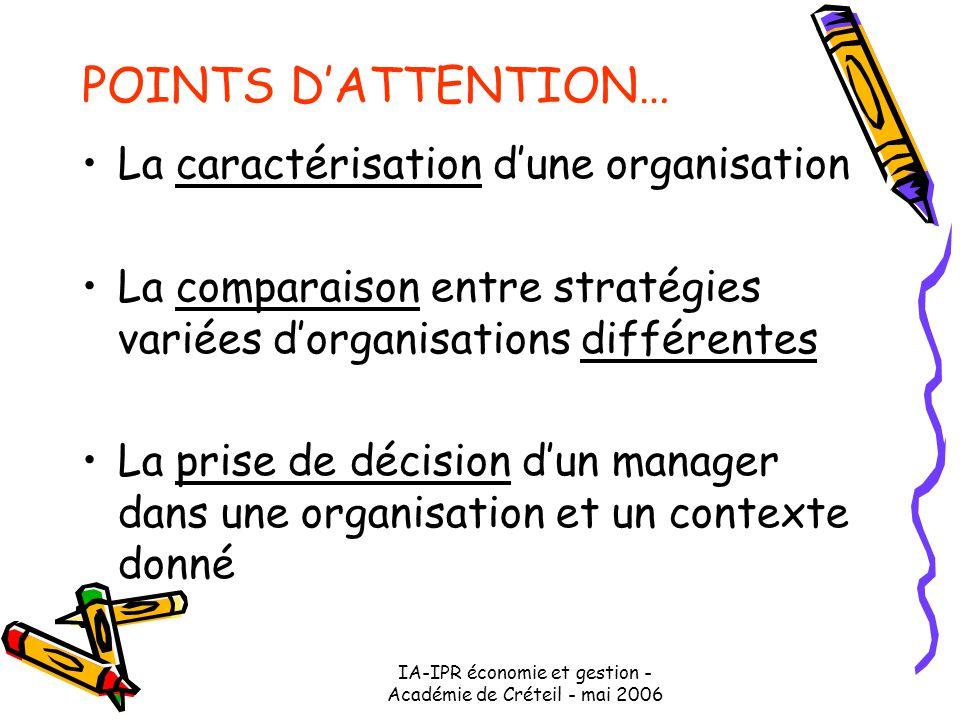 IA-IPR économie et gestion - Académie de Créteil - mai 2006 POINTS D'ATTENTION… La caractérisation d'une organisation La comparaison entre stratégies variées d'organisations différentes La prise de décision d'un manager dans une organisation et un contexte donné