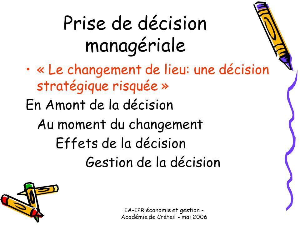 IA-IPR économie et gestion - Académie de Créteil - mai 2006 Prise de décision managériale « Le changement de lieu: une décision stratégique risquée » En Amont de la décision Au moment du changement Effets de la décision Gestion de la décision