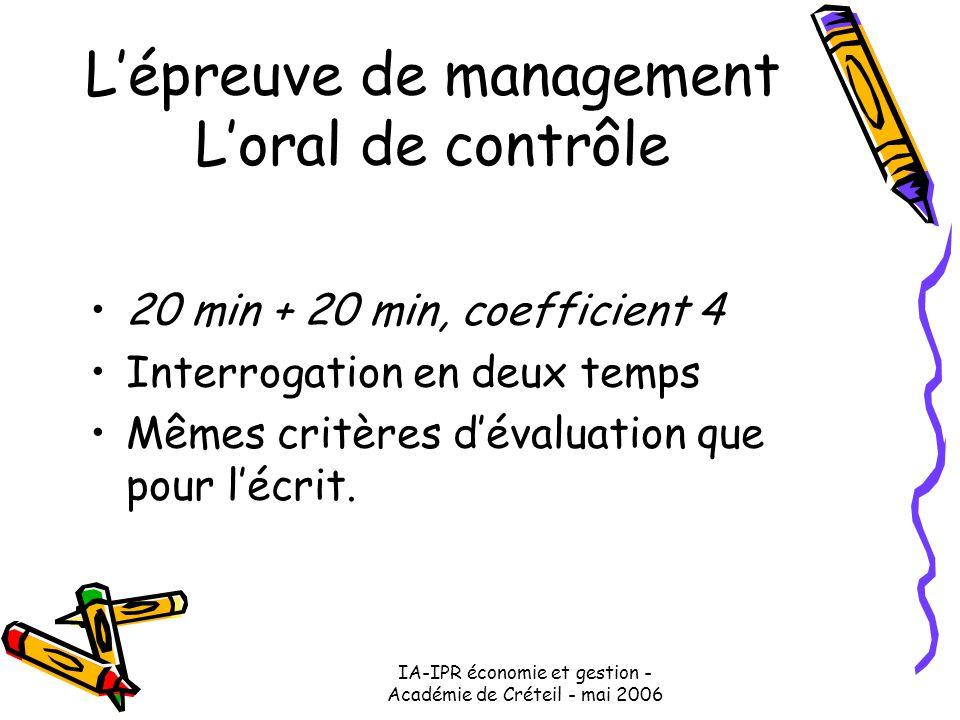 IA-IPR économie et gestion - Académie de Créteil - mai 2006 L'épreuve de management L'oral de contrôle 20 min + 20 min, coefficient 4 Interrogation en deux temps Mêmes critères d'évaluation que pour l'écrit.