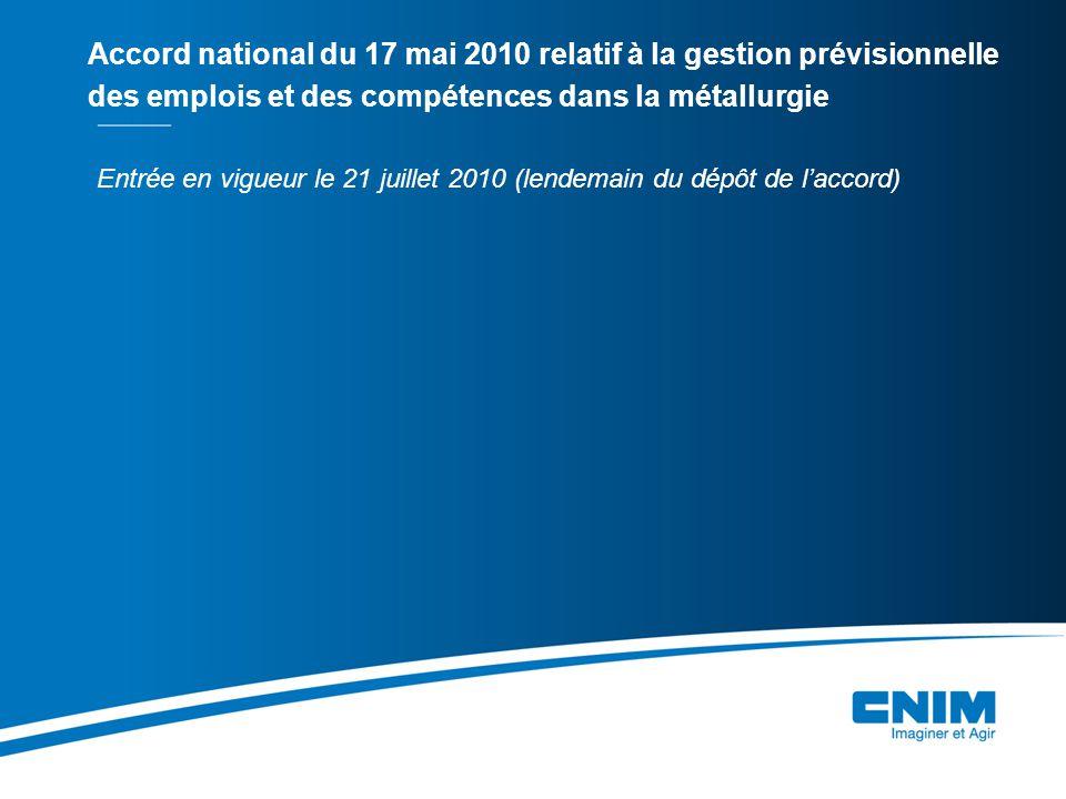 Entrée en vigueur le 21 juillet 2010 (lendemain du dépôt de l'accord) Accord national du 17 mai 2010 relatif à la gestion prévisionnelle des emplois et des compétences dans la métallurgie