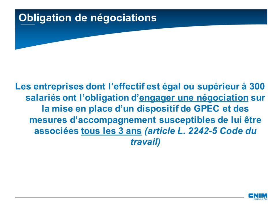 Obligation de négociations Les entreprises dont l'effectif est égal ou supérieur à 300 salariés ont l'obligation d'engager une négociation sur la mise en place d'un dispositif de GPEC et des mesures d'accompagnement susceptibles de lui être associées tous les 3 ans (article L.