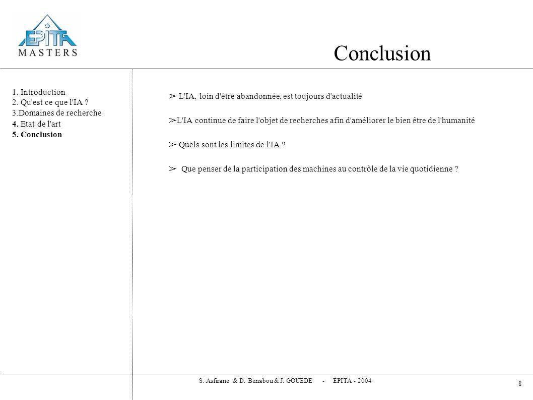Bibliographie ➢ Artificial Intelligence : A Modern Approach (2 nd edition) by Stuart Russel and Peter Norvig – Internation Edition ➢ Le monde IA pour tous http://tecfa.unige.ch/staf/staf-i/gorga/staf18/projet/projet6/tm/info.html http://tecfa.unige.ch/staf/staf-i/gorga/staf18/projet/projet6/tm/info.html ➢ Association Française d Intelligence Artificielle (AFIA) http://www.afia.polytechnique.fr/ http://www.afia.polytechnique.fr/ ➢ Vie Artificielle www.vieartificielle.com/ www.vieartificielle.com/ ➢ Departement de biométrie et d intelligence artificielle de l INRA http://www.inra.fr/bia/http://www.inra.fr/bia/ ➢ Laboratoire d informatique de Paris VI – Pôle Intelligence Artificielle http://www-poleia.lip6.fr/ http://www-poleia.lip6.fr/ ➢ Proverb, the crossword-solving computer program http://www.crosswordtournament.com/1999/art4.htm http://www.crosswordtournament.com/1999/art4.htm ➢ IBM et l Intelligence Artificielle telephoniquehttp://www.presence-pc.com/news/IBM-et-l- Intelligence-Artificielle-telephonique-n5125.htmlhttp://www.presence-pc.com/news/IBM-et-l- Intelligence-Artificielle-telephonique-n5125.html ➢ Research Project EPIDAURE http://www-sop.inria.fr/epidaure http://www-sop.inria.fr/epidaure ➢ Le robot chirugien multifonction d Hitachi http://www.irisa.fr/cdri/Veille/F2004-7-11.htm http://www.irisa.fr/cdri/Veille/F2004-7-11.htm S.