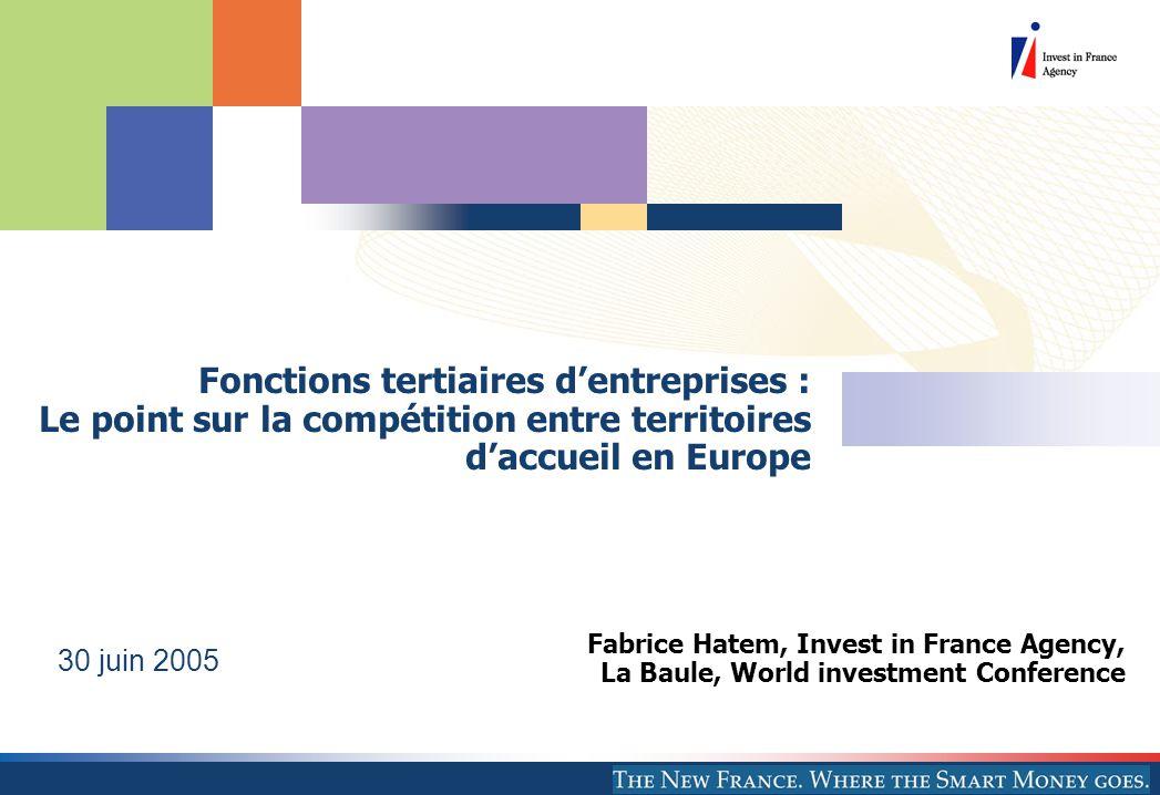 Fabrice Hatem, Invest in France Agency, La Baule, World investment Conference 30 juin 2005 Fonctions tertiaires d'entreprises : Le point sur la compétition entre territoires d'accueil en Europe