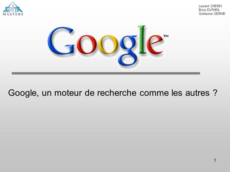 1 Google, un moteur de recherche comme les autres ? Laurent CHERKI Brice DUTHEIL Guillaume GERME