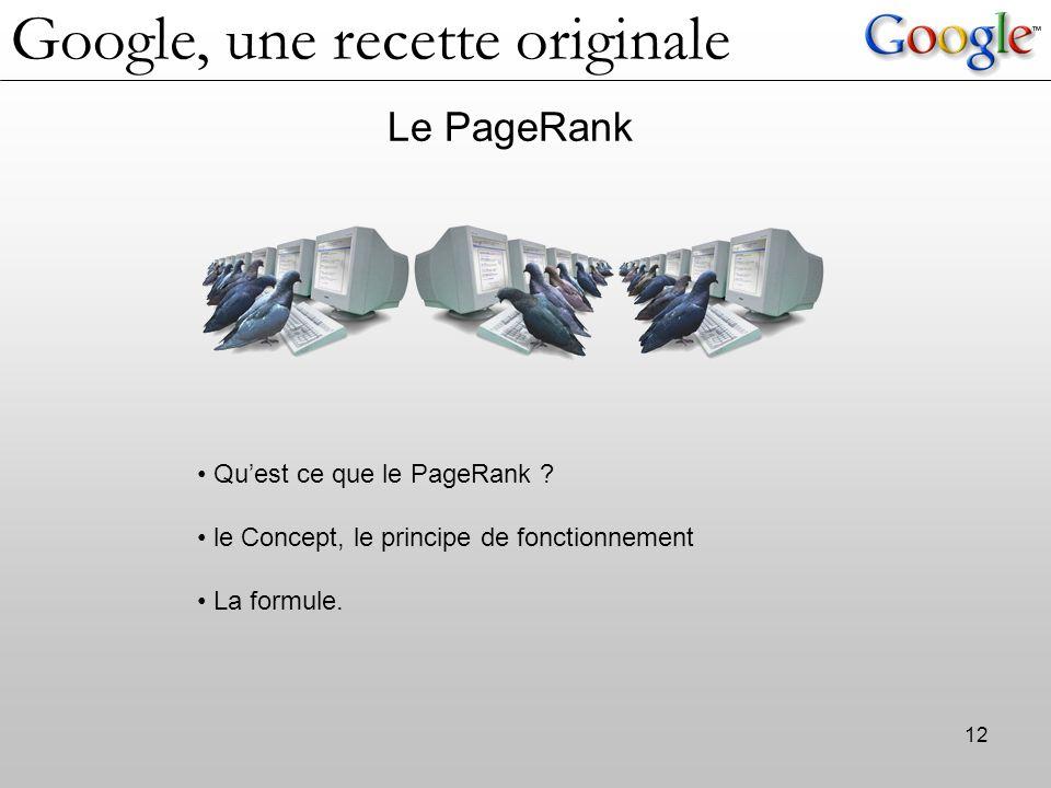 12 Le PageRank Qu'est ce que le PageRank ? le Concept, le principe de fonctionnement La formule. Google, une recette originale
