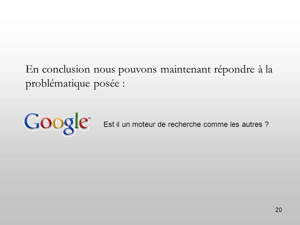 20 En conclusion nous pouvons maintenant répondre à la problématique posée : Est il un moteur de recherche comme les autres ?